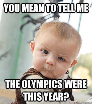You mean to tell me the Olympics were this year? - You mean to tell me the Olympics were this year?  skeptical baby