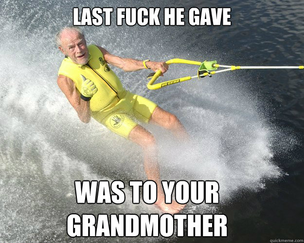 Last fuck he gave was to your grandmother