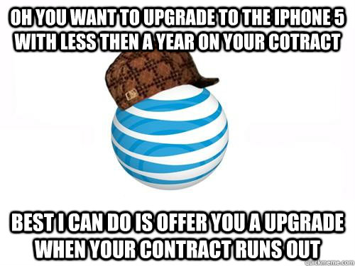 Oh you want to upgrade to the iphone 5 with less then a year on your cotract Best I can do is offer you a upgrade when your contract runs out - Oh you want to upgrade to the iphone 5 with less then a year on your cotract Best I can do is offer you a upgrade when your contract runs out  Scumbag ATT