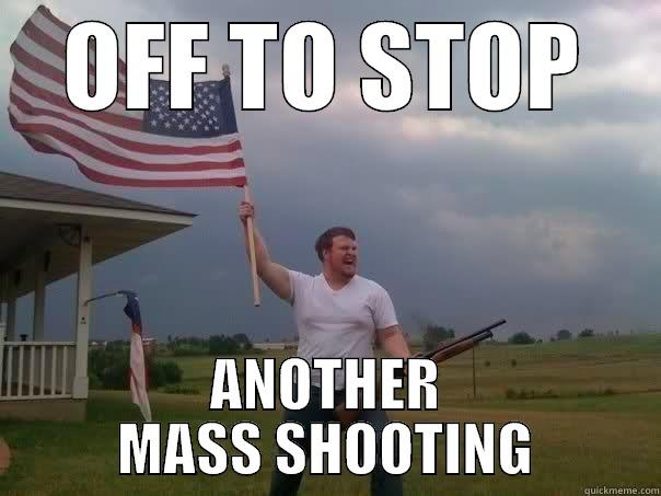 OFF TO STOP ANOTHER MASS SHOOTING Overly Patriotic American