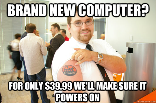 Brand new computer? for only $39.99 we'll make sure it powers on - Brand new computer? for only $39.99 we'll make sure it powers on  GeekSquad Gus