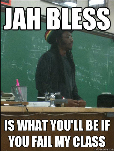jah bless is what you'll be if you fail my class - jah bless is what you'll be if you fail my class  Rasta Science Teacher