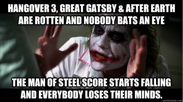 Hangover 3, Great Gatsby & After Earth are rotten and nobody bats an eye The Man of Steel score starts falling and everybody loses their minds. - Hangover 3, Great Gatsby & After Earth are rotten and nobody bats an eye The Man of Steel score starts falling and everybody loses their minds.  Joker Mind Loss