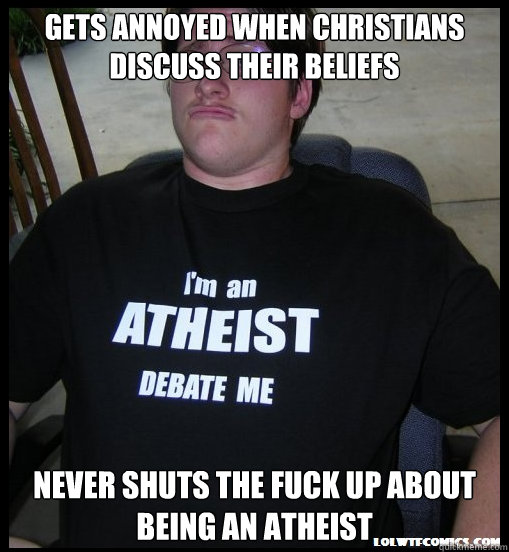 Gets annoyed when Christians discuss their beliefs  Never shuts the fuck up about being an atheist