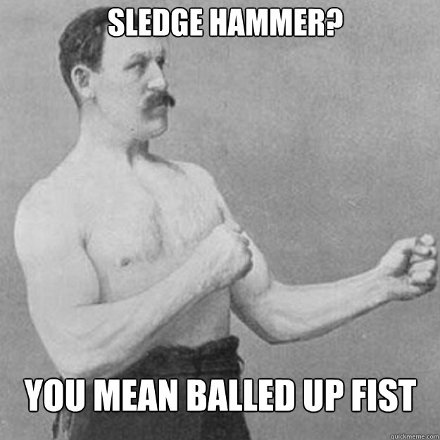 Sledge hammer? You mean balled up fist - Sledge hammer? You mean balled up fist  overly manly man