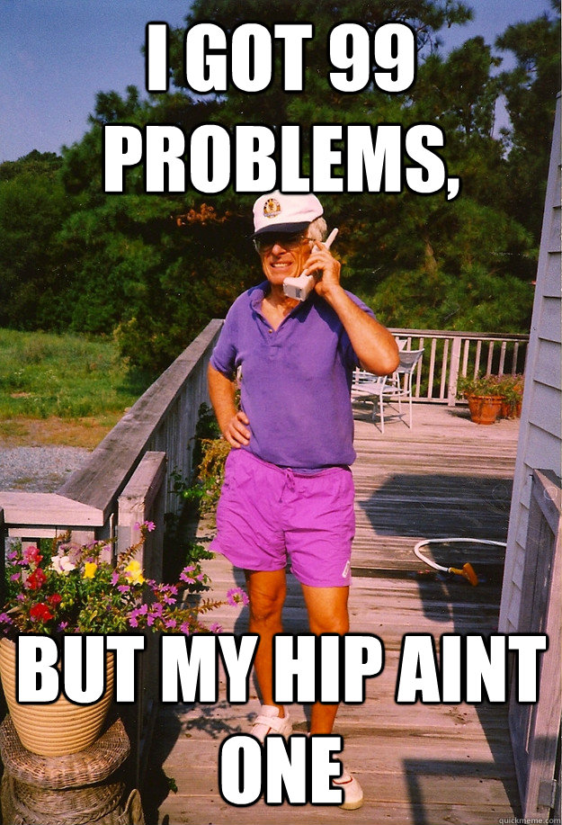 I got 99 Problems, but my hip aint one