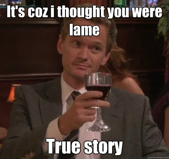 It's coz i thought you were lame True story