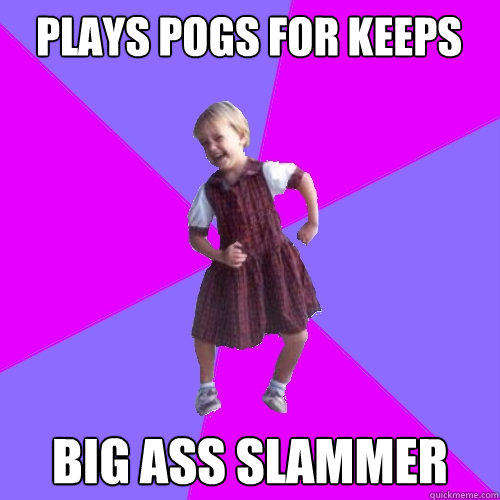 Plays Pogs for keeps big ass slammer  Socially awesome kindergartener
