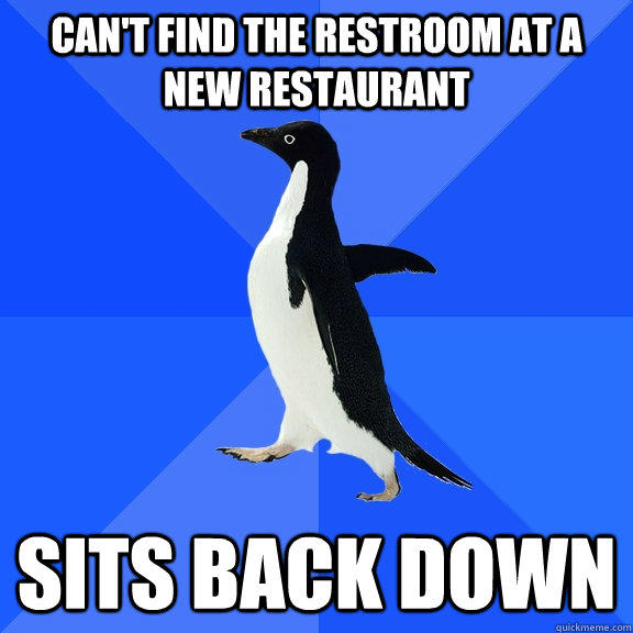 Can't find the restroom at a new restaurant sits back down - Can't find the restroom at a new restaurant sits back down  Socially Awkward Penguin