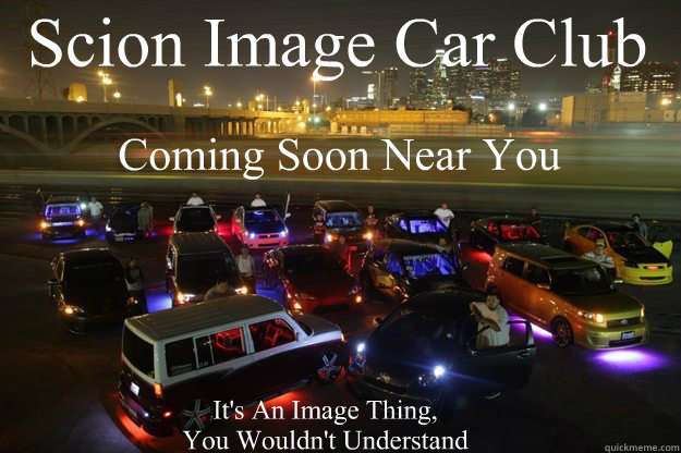Scion Image Car Club Coming Soon Near You It's An Image Thing, You Wouldn't Understand - Scion Image Car Club Coming Soon Near You It's An Image Thing, You Wouldn't Understand  Scion Image Car Club