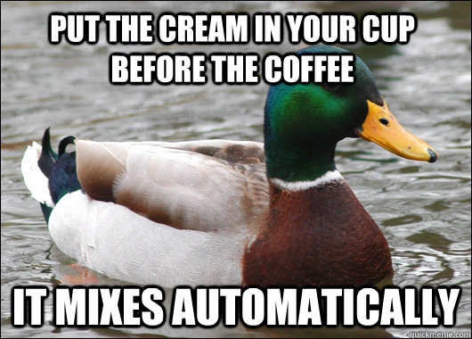 Put the cream in your cup before the coffee It mixes automatically - Put the cream in your cup before the coffee It mixes automatically  Actual Advice Mallard