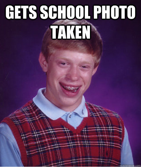 Gets school photo taken  - Gets school photo taken   Bad Luck Brian