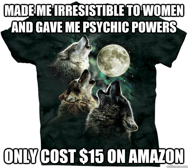 Made me irresistible to women and gave me psychic powers Only cost $15 on Amazon  - Made me irresistible to women and gave me psychic powers Only cost $15 on Amazon   Good Guy T-Shirt