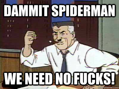 Dammit spiderman we need no fucks!