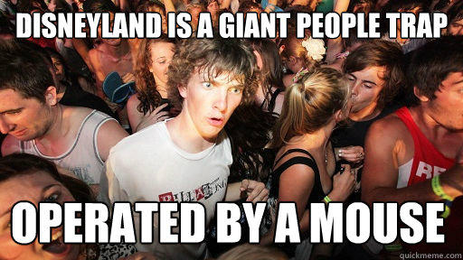 Disneyland is a giant people trap operated by a mouse - Disneyland is a giant people trap operated by a mouse  Sudden Clarity Clarence