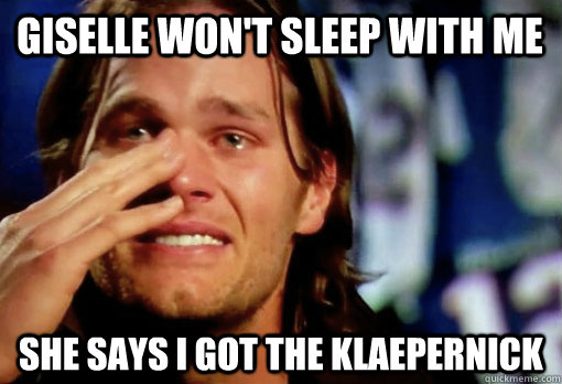 giselle won't sleep with me She says i got the klaepernick - giselle won't sleep with me She says i got the klaepernick  Crying Tom Brady
