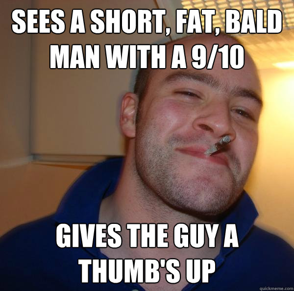 4647c570795742bce25ec907e2fba557b3f90e5aea30817b6190993d36842637 sees a short, fat, bald man with a 9 10 gives the guy a thumb's up