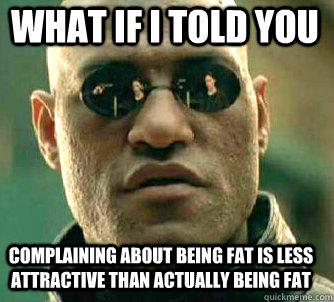 what if i told you complaining about being fat is less attractive than actually being fat - what if i told you complaining about being fat is less attractive than actually being fat  Matrix Morpheus