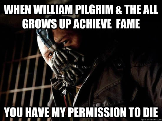 when william pilgrim & the all grows up achieve  fame You have my permission to die