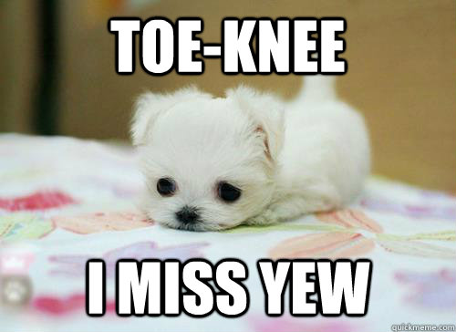 Toe-Knee I miss yew