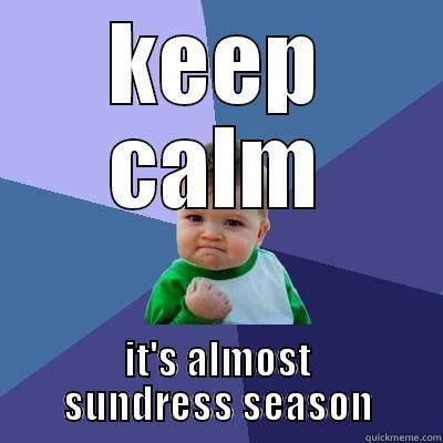 sundress season - KEEP CALM IT'S ALMOST SUNDRESS SEASON Success Kid