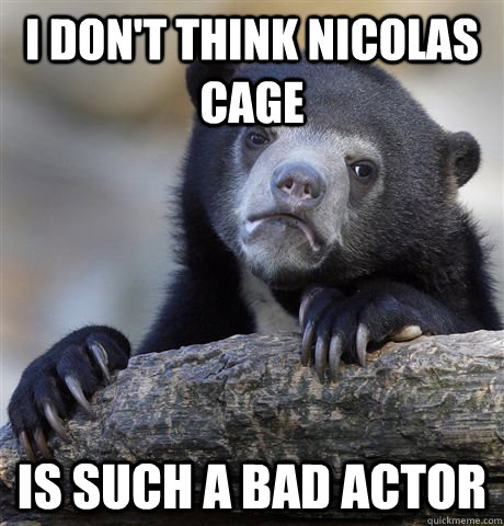 I don't think Nicolas Cage is such a bad actor - I don't think Nicolas Cage is such a bad actor  Confession Bear