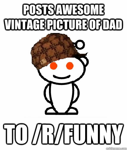 Posts awesome vintage picture of dad to /r/funny  Scumbag Reddit