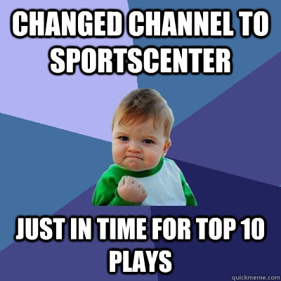 Changed channel to sportscenter Just in time for top 10 plays - Changed channel to sportscenter Just in time for top 10 plays  Success Kid