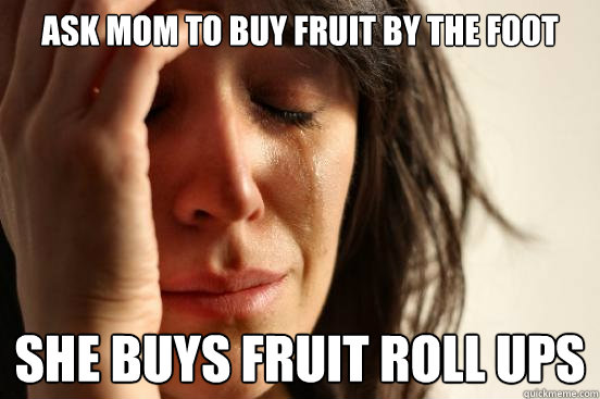 Ask Mom to buy fruit by the foot she buys fruit roll ups - Ask Mom to buy fruit by the foot she buys fruit roll ups  First World Problems