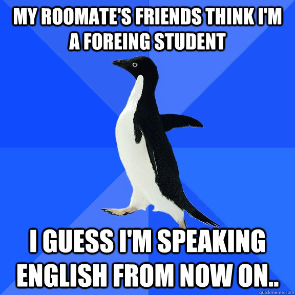 My roomate's friends think I'm a foreing student I guess I'm speaking English from now on.. - My roomate's friends think I'm a foreing student I guess I'm speaking English from now on..  Socially Awkward Penguin