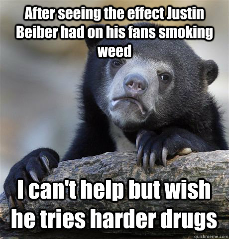 After seeing the effect Justin Beiber had on his fans smoking weed I can't help but wish he tries harder drugs - After seeing the effect Justin Beiber had on his fans smoking weed I can't help but wish he tries harder drugs  Confession Bear