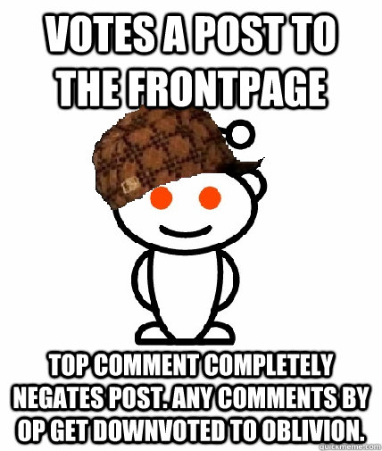 Votes a post to the frontpage top comment completely negates post. any comments by OP get downvoted to oblivion. - Votes a post to the frontpage top comment completely negates post. any comments by OP get downvoted to oblivion.  Scumbag Reddit