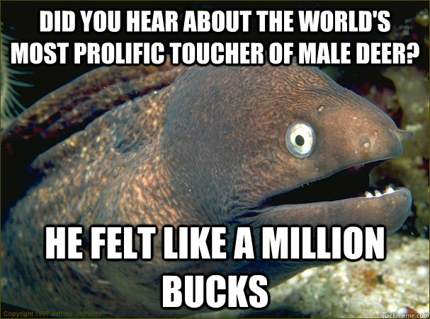 did you hear about the world's most prolific toucher of male deer? he felt like a million bucks - did you hear about the world's most prolific toucher of male deer? he felt like a million bucks  Bad Joke Eel