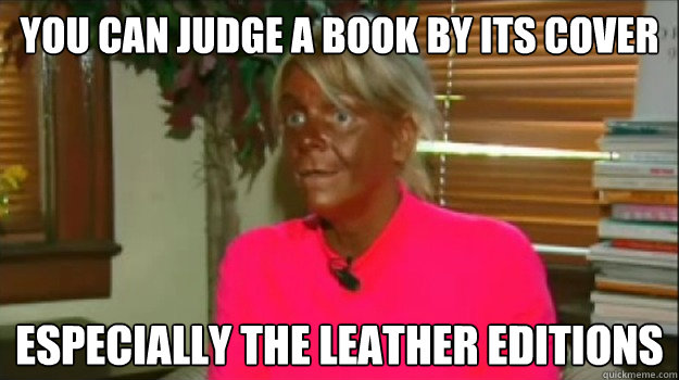 You Can judge a book by its cover especially the leather editions  Excessive Tanning Mom