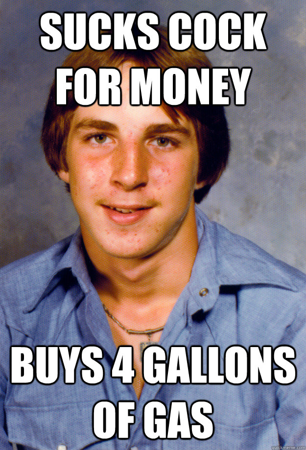 Sucks COCK For Money buys 4 gallons of gas - Sucks COCK For Money buys 4 gallons of gas  Old Economy Steven