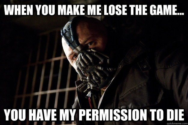 When you make me lose the game... You have my permission to die - When you make me lose the game... You have my permission to die  Angry Bane
