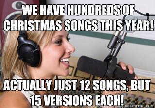blah blah ha ha hahaha haha ha ha haha hahahaha haha ha We have hundreds of Christmas songs this year! Actually just 12 songs, but 15 versions each! - blah blah ha ha hahaha haha ha ha haha hahahaha haha ha We have hundreds of Christmas songs this year! Actually just 12 songs, but 15 versions each!  scumbag radio dj