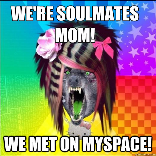 WE'RE SOULMATES MOM! WE MET ON MYSPACE!  Scene Wolf