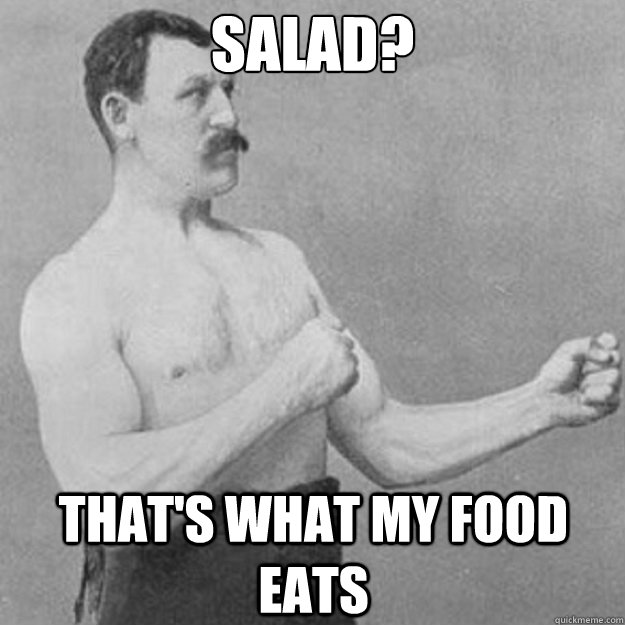 Salad? That's what my food eats - Salad? That's what my food eats  overly manly man