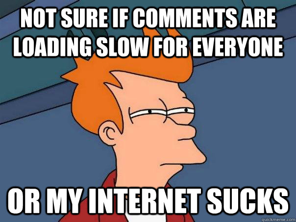 Not sure if comments are loading slow for everyone Or my internet sucks - Not sure if comments are loading slow for everyone Or my internet sucks  Futurama Fry