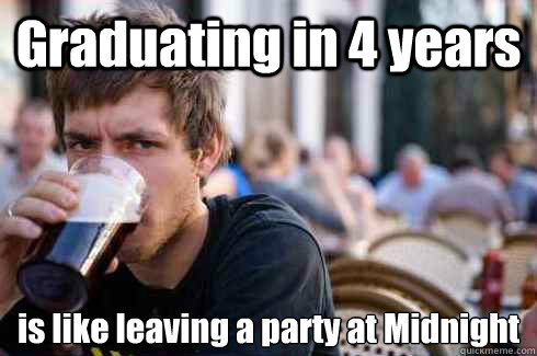 Graduating in 4 years is like leaving a party at Midnight
