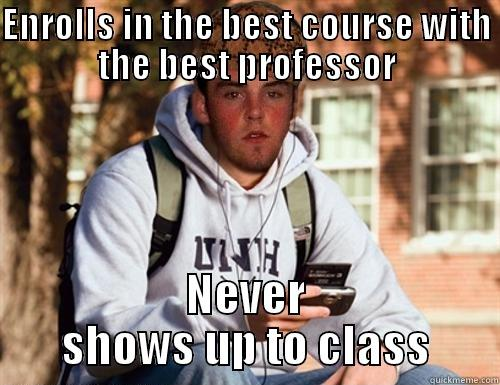 ENROLLS IN THE BEST COURSE WITH THE BEST PROFESSOR NEVER SHOWS UP TO CLASS Scumbag College Freshman