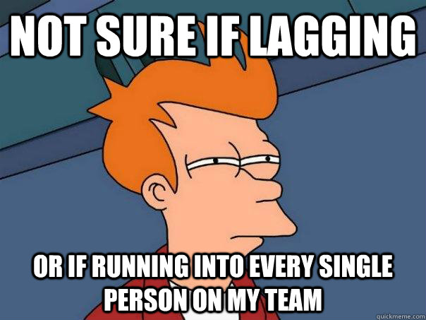 Not sure if lagging or if running into every single person on my team - Not sure if lagging or if running into every single person on my team  Futurama Fry