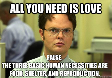 all you need is love False. The three basic human necessities are food, shelter, and reproduction. - all you need is love False. The three basic human necessities are food, shelter, and reproduction.  Schrute