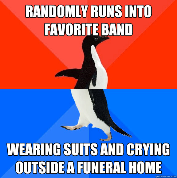 randomly runs into favorite band wearing suits and crying outside a funeral home - randomly runs into favorite band wearing suits and crying outside a funeral home  Socially Awesome Awkward Penguin