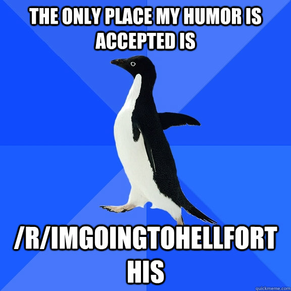 The only place my humor is accepted is  /r/imgoingtohellforthis - The only place my humor is accepted is  /r/imgoingtohellforthis  Socially Awkward Penguin