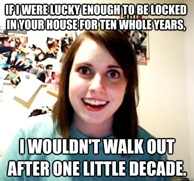 If I were Lucky enough to be locked in your house for ten whole years, I wouldn't walk out after One little decade.  - If I were Lucky enough to be locked in your house for ten whole years, I wouldn't walk out after One little decade.   Misc
