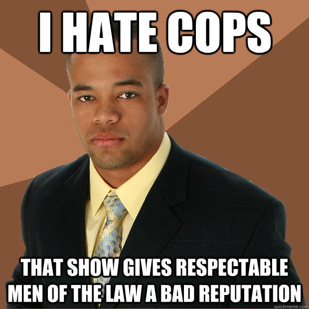 i hate cops that show gives respectable men of the law a bad reputation  Successful Black Man