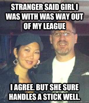 Stranger said girl I was with was way out of my league I agree. But she sure handles a stick well. - Stranger said girl I was with was way out of my league I agree. But she sure handles a stick well.  Jeanette Lee