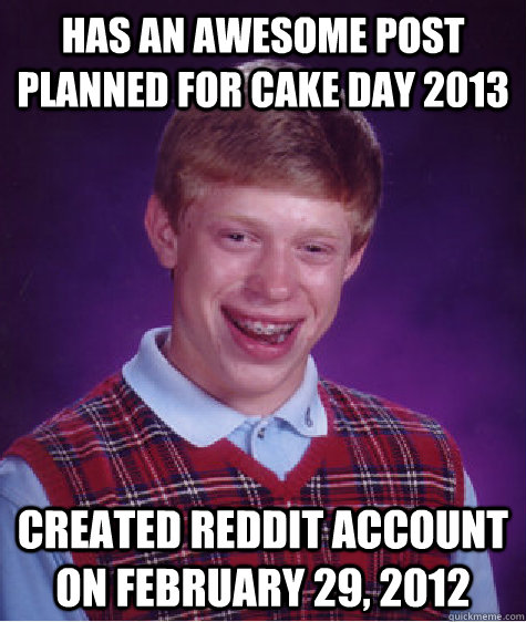 Has an awesome post planned for cake day 2013 Created reddit account on February 29, 2012 - Has an awesome post planned for cake day 2013 Created reddit account on February 29, 2012  Bad Luck Brian